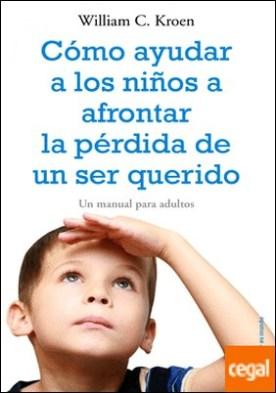 Cómo ayudar a los niños a afrontar la pérdida de un ser querido . Un manual para adultos por Kroen, William C. PDF