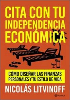 Cita con tu independencia económica. cómo diseñar las finanzas personales y tu estilo de vida por Nicolás Litvinoff PDF