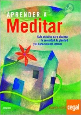 Aprender a meditar . Guía práctica para alcanzar la serenidad, la plenitud y el conocimiento interior