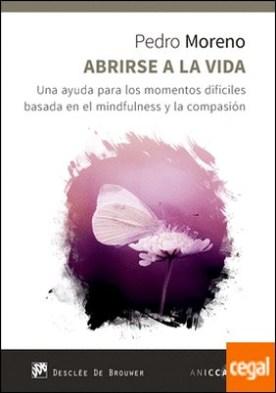 Abrirse a la vida. Una ayuda para los momentos difíciles basada en el mindfulness y la compasión