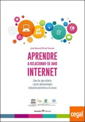 Aprendre a relacionar-se amb internet . Com fer que infants i joves desenvolupin relacions positives a la xarxa por Pérez Tornero, José Manuel PDF