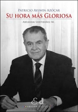 Patricio Aylwin Azócar: Su hora más Gloriosa por Abraham Santibáñez M. PDF