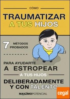 Cómo traumatizar a tus hijos . 7 métodos probados para ayudarte a estropear a tus hijos deliberadamente y con habilidad por Knock Knock PDF