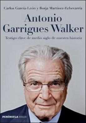 Antonio Garrigues Walker. Testigo clave de medio siglo de nuestra historia por Borja Martínez-Echevarría, Carlos García-León