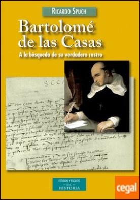 Bartolomé de las Casas . A la búsqueda de su verdadero rostro