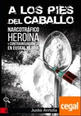 A LOS PIES DEL CABALLO . Narcotráfico, heroína y contrainsurgencia en Euskal Herria