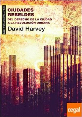 Ciudades rebeldes . Del derecho de la ciudad a la revolución urbana
