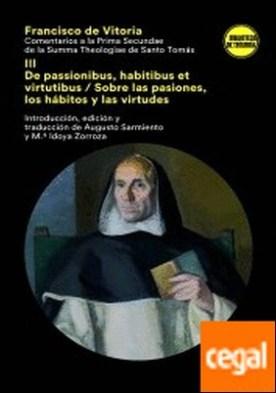 COMENTARIOS A LA PRIMA SECUNDAE DE LA SUMMA THEOLOGICA DE SANTO TOMÁS III . III De passionibus, habitibus et virtutibus/ Sobre las pasiones, los hábitos y las virtudes