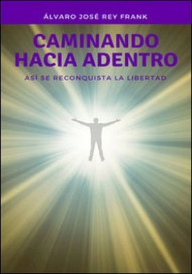 Caminando hacia adentro. Así se reconquista la libertad por Álvaro José Rey Frank PDF