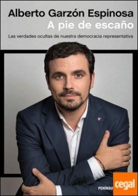 A pie de escaño . Las verdades ocultas de nuestra democracia representativa por Garzón Espinosa, Alberto PDF