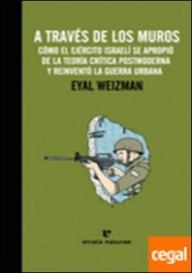 A través de los muros . Cómo el Ejército israelí se apropió de la teoría crítica postmoderna y reinventó