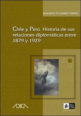 Chile y Perú. Historia de sus relaciones diplomáticas entre 1879-1929 por Juan José Fernández Valdés PDF
