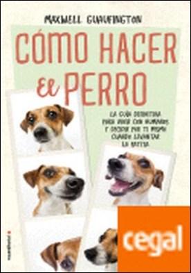 Cómo hacer el perro . La guía definitiva para vivir con humanos y decidir por ti mismo cuándo levantar la patita.
