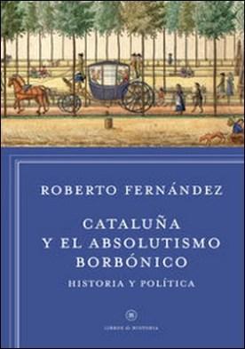 Cataluña y el absolutismo borbónico. Historia y política por Roberto Fernández Díaz