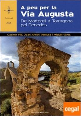 A peu per la Via Augusta . De Martorell a Tarragona pel Penedès