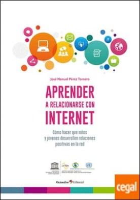 Aprender a relacionarse con internet . Cómo hacer que niños y jóvenes desarrollen relaciones positivas en la red por Pérez Tornero, José Manuel PDF