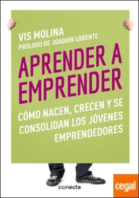 Aprender a emprender . Cómo nacen, crecen y se consolidan los jóvenes emprendedores
