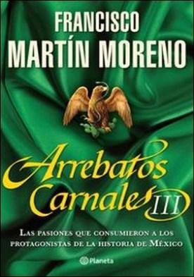 Arrebatos carnales 3. Las pasiones que consumieron a los protagonistas de la Historia de México