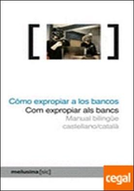 Cómo expropiar a los bancos . Manual bilingüe castellano/català por Núria Güell Serra (coord.) PDF