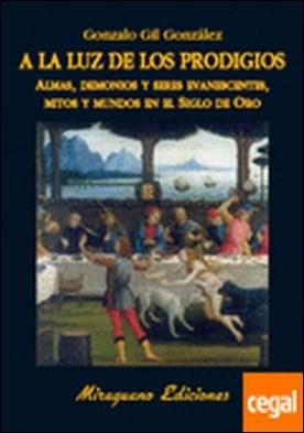 A la luz de los prodigios . Almas, demonios y seres evanescentes, mitos y mundos en el Siglo de Oro
