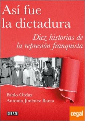 Así fue la dictadura . Diez historias de la represión franquista por Ordaz, Pablo PDF