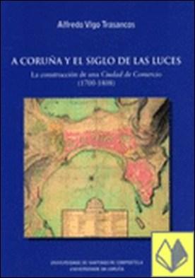 """A Coruña y el Siglo de las Luces. La construcción de una Ciudad de Ccmercio . la construcción de una """"Ciudad de comercio"""" (1700-1808) por Vigo Trasancos, Alfredo PDF"""