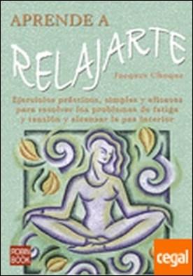 Aprende a relajarte . Ejercicios prácticos, simples y eficaces para resolver los problemas de fatiga y