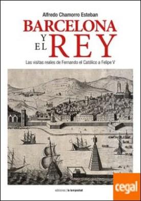 Barcelona y el Rey . Las visitas reales de Fernando el Católico a Felipe V