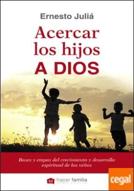 Acercar los hijos a Dios . Bases y etapas del crecimiento y desarrollo espiritual de los niños por Juliá Díaz, Ernesto PDF