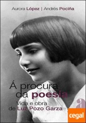 Á PROCURA DA POESÍA . Vida e obra de Luz Pozo Garza por López López, Aurora PDF