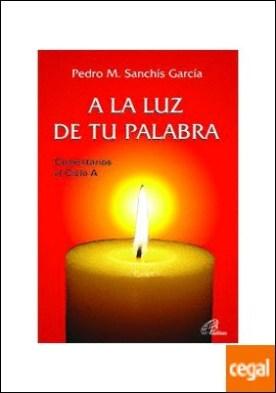 A LA LUZ DE TU PALABRA . Comentarios al Ciclo A por Sanchís García, Pedro M. PDF
