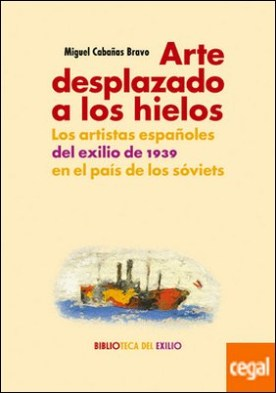 Arte desplazado a los hielos . Los artistas españoles del exilio de 1939 en el país de los sóviets