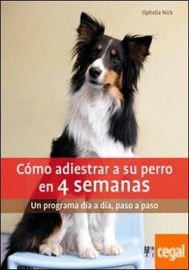 Cómo adiestrar a su perro en 4 semanas . Un programa día a día, paso a paso