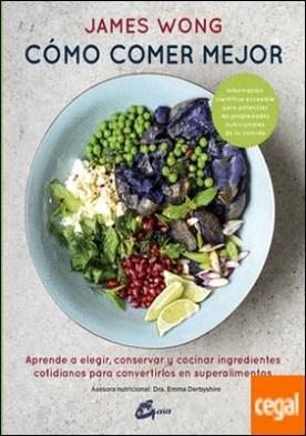 Cómo comer mejor . Aprende a elegir, conservar y cocinar ingredientes cotidianos para convertirlos en superalimentos