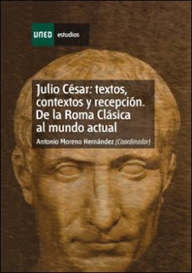 Julio César: Textos, Contextos Y Recepción. de la Roma Clásica Al Mundo Actual. Capítulo Iii por Antonio MORENO HERNÁNDEZ PDF
