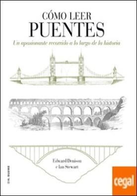 Cómo leer puentes . Un curso intensivo a lo largo de la historia por Denison, Edward PDF