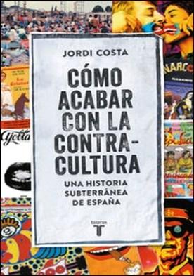 Cómo acabar con la contracultura. Historia subterránea de España (1970-2016)