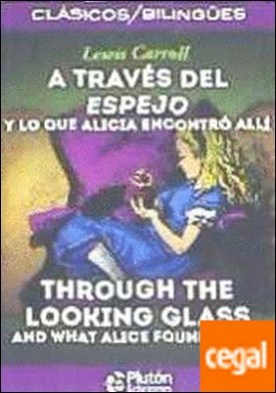 A TRAVES DEL ESPEJO / THROUGH THE LOOKING GLASS . Y LO QUE ENCONTRO ALLI / AND WHAT ALICE FOUND THERE