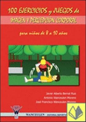 100 ejercicios y juegos de imagen y percepción corporal para niños de 8 a 10 años por Bernal Ruiz, Javier Alberto
