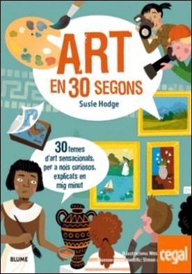 30 segons. Art en 30 segons . 30 temes d'art sensacionals, per a nois curiosos, explicats en mig minut