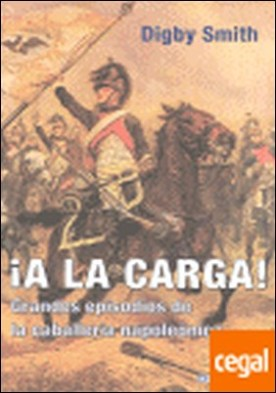 A LA CARGA . GRANDES EPISODIOS DE LA CABALLERIA NAPOLEONICA por SMITH DIGBY