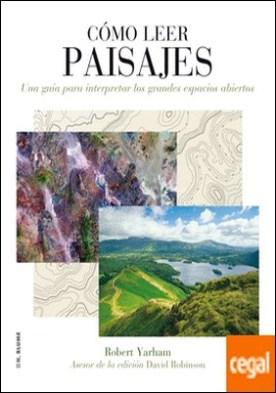 Cómo leer paisajes . Una guía para comprender los grandes espacios exteriores por Yarham, Robert