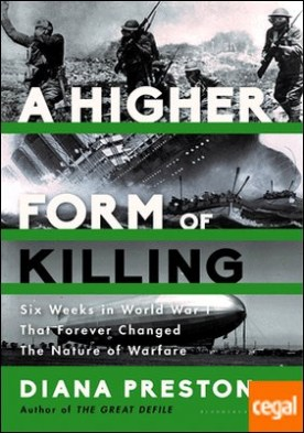 A HIGHER FORM OF KILLING . Six Weeks in World War I That Forever Changed the Nature of Warfare