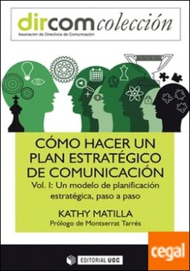 Cómo hacer un plan estratégico de comunicación Vol. I. . Un modelo de planificación estratégica, paso a paso por Matilla, Kathy