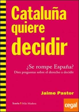 Cataluña quiere decidir . ¿Se rompe España? Diez preguntas sobre el derecho a decidir por Pastor Verdú, Jaime