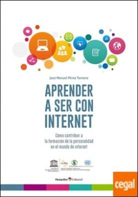 Aprender a ser con internet . Cómo contribuir a la formación de la personalidad en el mundo de internet por Pérez Tornero, José Manuel PDF