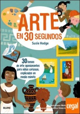 30 segundos. Arte en 30 segundos . 30 temas de arte apasionantes para niños curiosos, explicados en medio minuto