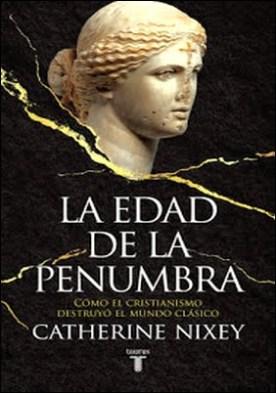 La edad de la penumbra: Cómo el cristianismo destruyó el mundo clásico por Catherine Nixey PDF