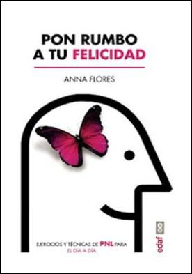 Pon rumbo a tu felicidad.: Ejercicios y técnicas de PNL para el día a día por Anna Flores