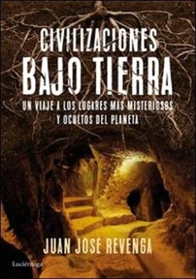 Civilizaciones bajo tierra. Un viaje a los lugares más misteriosos y ocultos del planeta